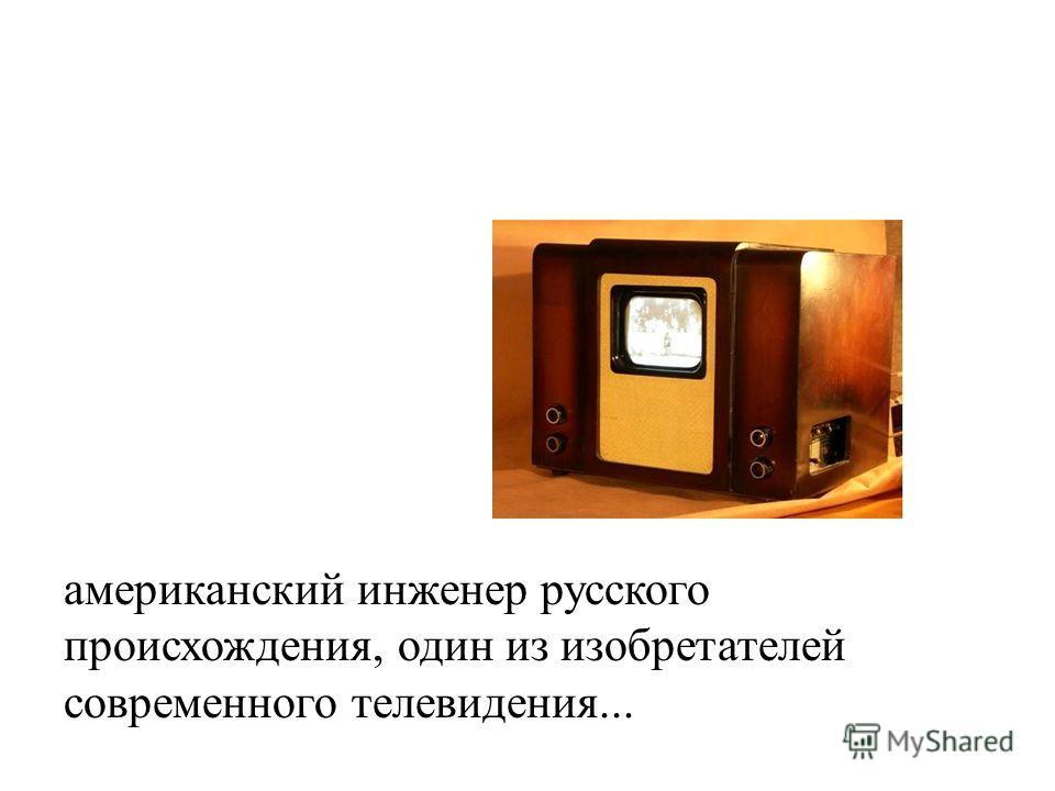 американский инженер русского происхождения, один из изобретателей современного телевидения...