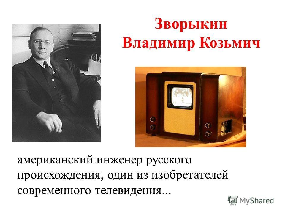 Зворыкин Владимир Козьмич американский инженер русского происхождения, один из изобретателей современного телевидения...