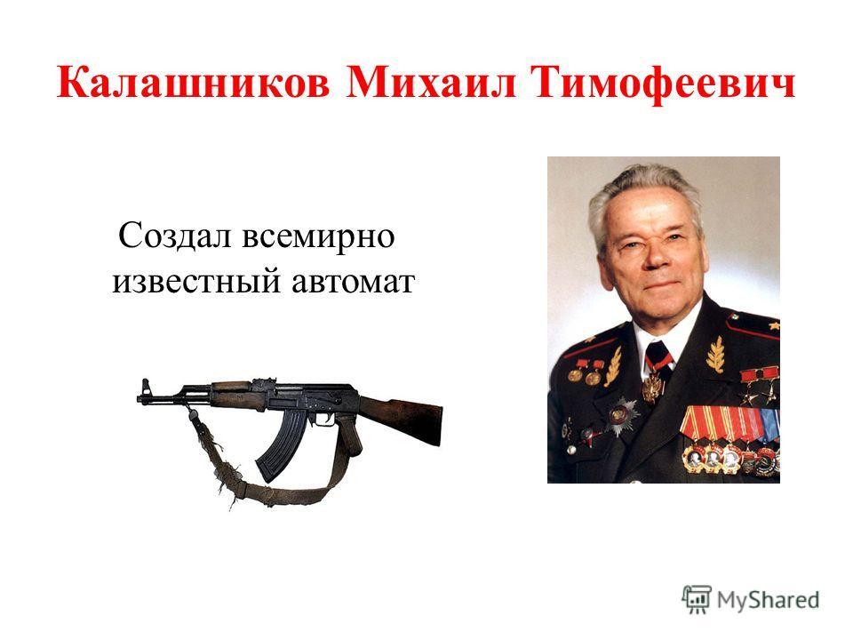Калашников Михаил Тимофеевич Создал всемирно известный автомат