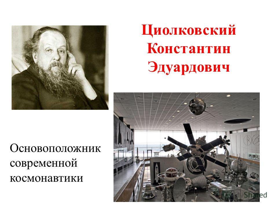Циолковский Константин Эдуардович Основоположник современной космонавтики