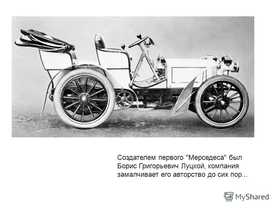 Создателем первого Мерседеса был Борис Григорьевич Луцкой, компания замалчивает его авторство до сих пор...