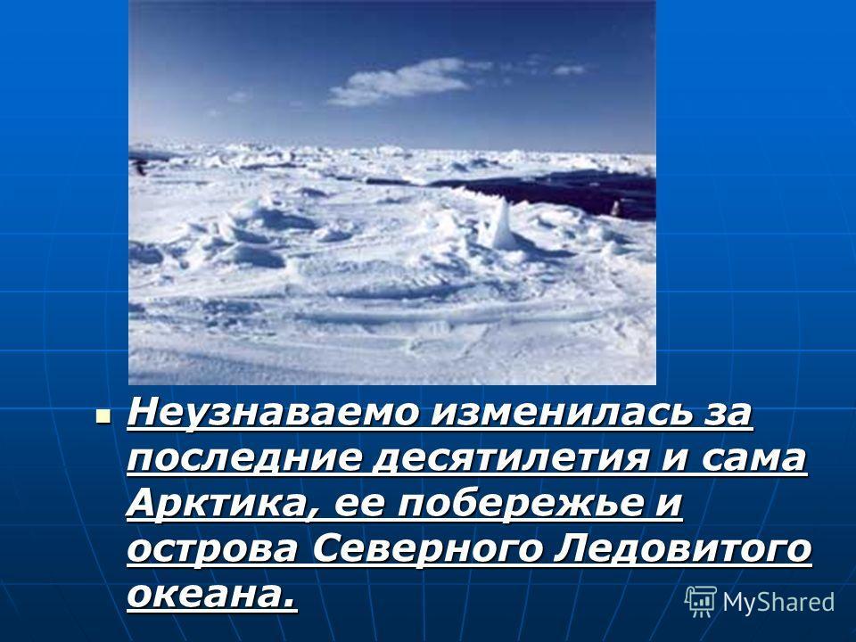 Неузнаваемо изменилась за последние десятилетия и сама Арктика, ее побережье и острова Северного Ледовитого океана. Неузнаваемо изменилась за последние десятилетия и сама Арктика, ее побережье и острова Северного Ледовитого океана.