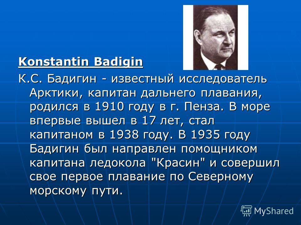 Konstantin Badigin К.С. Бадигин - известный исследователь Арктики, капитан дальнего плавания, родился в 1910 году в г. Пенза. В море впервые вышел в 17 лет, стал капитаном в 1938 году. В 1935 году Бадигин был направлен помощником капитана ледокола