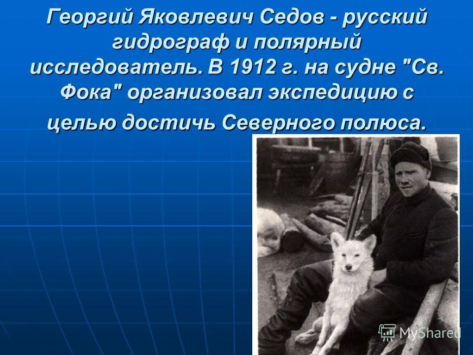 Георгий Яковлевич Седов - русский гидрограф и полярный исследователь. В 1912 г. на судне Св. Фока организовал экспедицию с целью достичь Северного полюса.