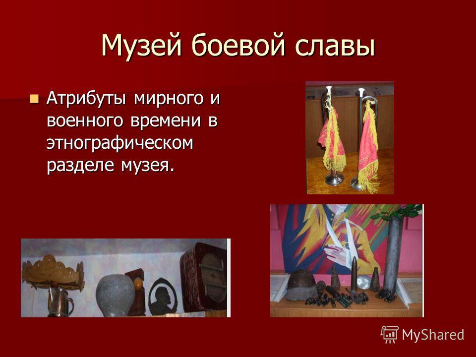 Музей боевой славы Атрибуты мирного и военного времени в этнографическом разделе музея.