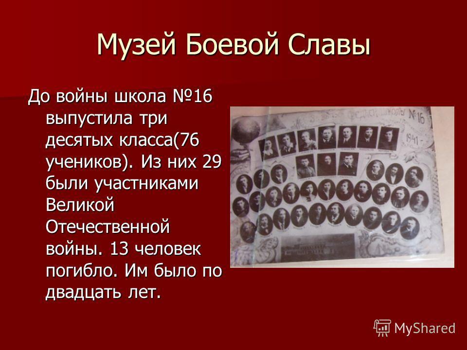 Музей Боевой Славы До войны школа 16 выпустила три десятых класса(76 учеников). Из них 29 были участниками Великой Отечественной войны. 13 человек погибло. Им было по двадцать лет.