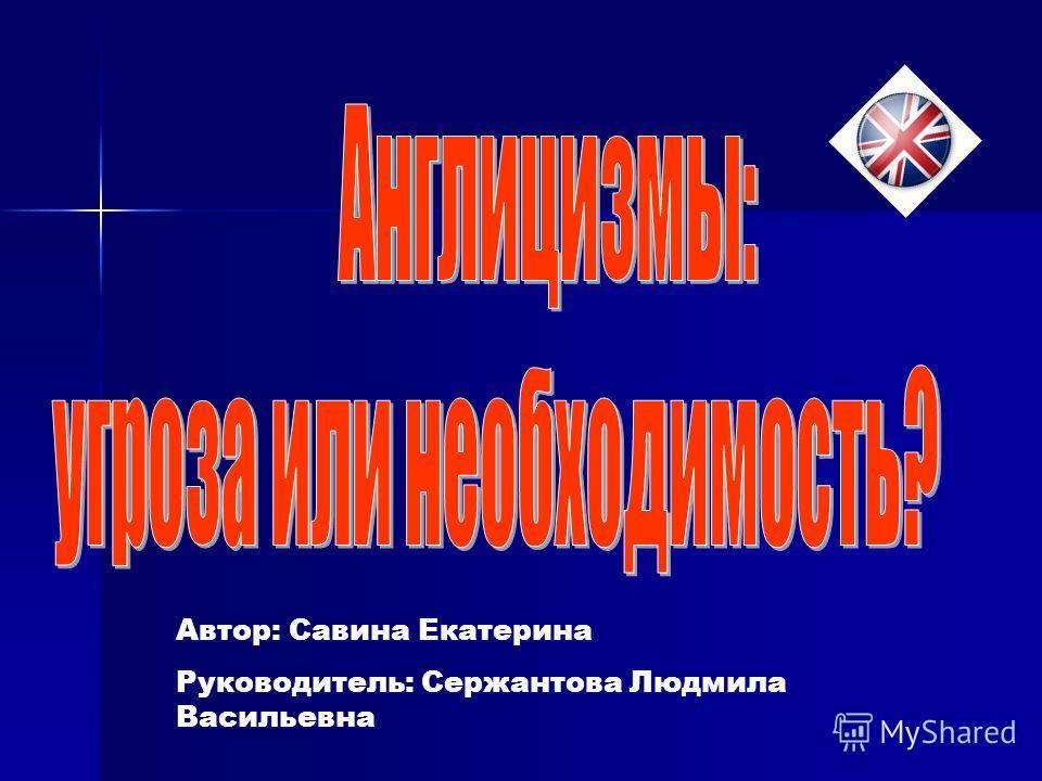 Автор: Савина Екатерина Руководитель: Сержантова Людмила Васильевна
