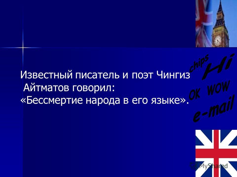 Известный писатель и поэт Чингиз Айтматов говорил: «Бессмертие народа в его языке».