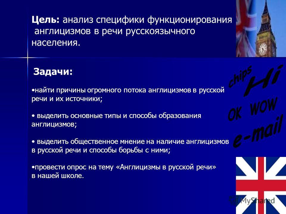 Цель: анализ специфики функционирования англицизмов в речи русскоязычного населения. Задачи: найти причины огромного потока англицизмов в русской речи и их источники; выделить основные типы и способы образования англицизмов; выделить общественное мне