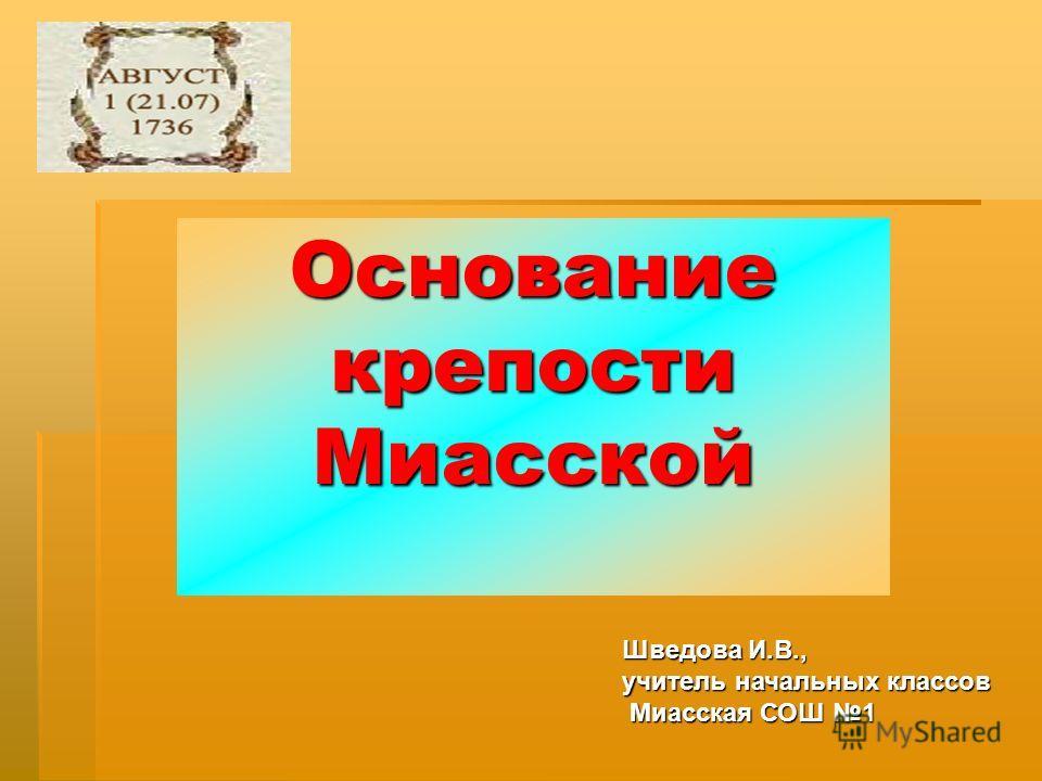 Основание крепости Миасской Шведова И.В., учитель начальных классов Миасская СОШ 1 Миасская СОШ 1