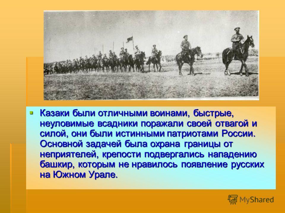 Казаки были отличными воинами, быстрые, неуловимые всадники поражали своей отвагой и силой, они были истинными патриотами России. Основной задачей была охрана границы от неприятелей, крепости подвергались нападению башкир, которым не нравилось появле