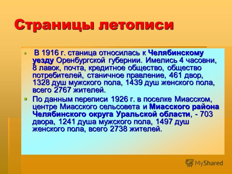 Страницы летописи В 1916 г. станица относилась к Челябинскому уезду Оренбургской губернии. Имелись 4 часовни, 8 лавок, почта, кредитное общество, общество потребителей, станичное правление, 461 двор, 1328 душ мужского пола, 1439 душ женского пола, вс