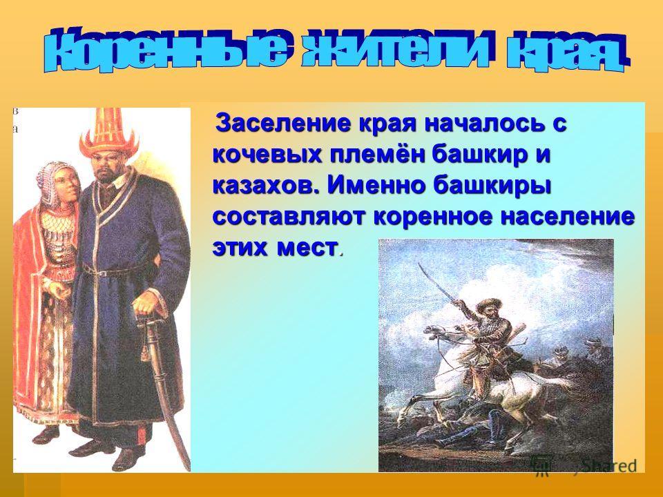Заселение края началось с кочевых племён башкир и казахов. Именно башкиры составляют коренное население этих мест. Заселение края началось с кочевых племён башкир и казахов. Именно башкиры составляют коренное население этих мест.