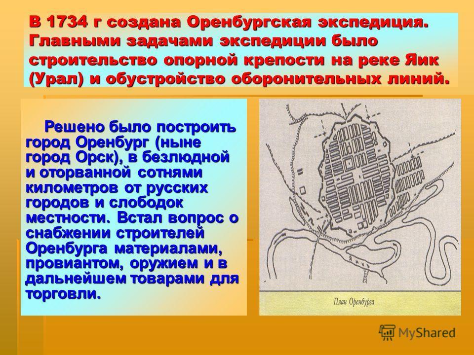 В 1734 г создана Оренбургская экспедиция. Главными задачами экспедиции было строительство опорной крепости на реке Яик (Урал) и обустройство оборонительных линий. Решено было построить город Оренбург (ныне город Орск), в безлюдной и оторванной сотням