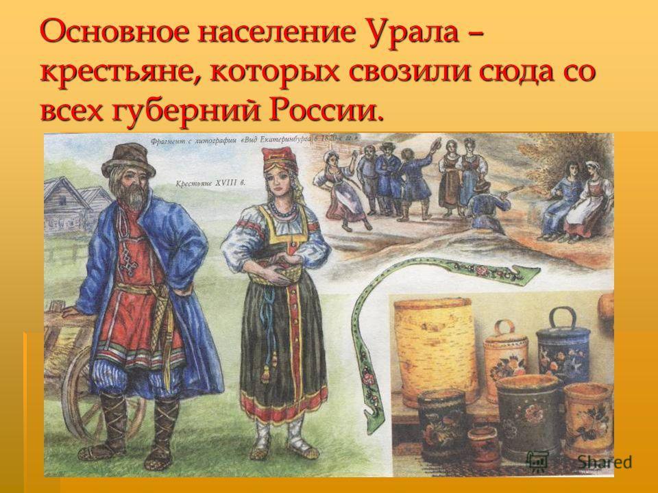 Основное население Урала – крестьяне, которых свозили сюда со всех губерний России.