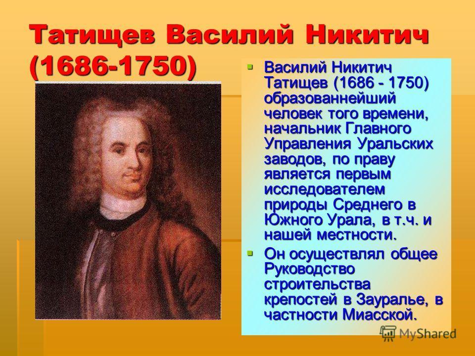 Татищев Василий Никитич (1686-1750) Василий Никитич Татищев (1686 - 1750) образованнейший человек того времени, начальник Главного Управления Уральских заводов, по праву является первым исследователем природы Среднего в Южного Урала, в т.ч. и нашей м