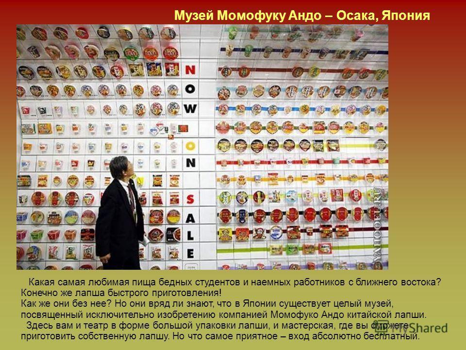 Музей Момофуку Андо – Осака, Япония Какая самая любимая пища бедных студентов и наемных работников с ближнего востока? Конечно же лапша быстрого приготовления! Как же они без нее? Но они вряд ли знают, что в Японии существует целый музей, посвященный