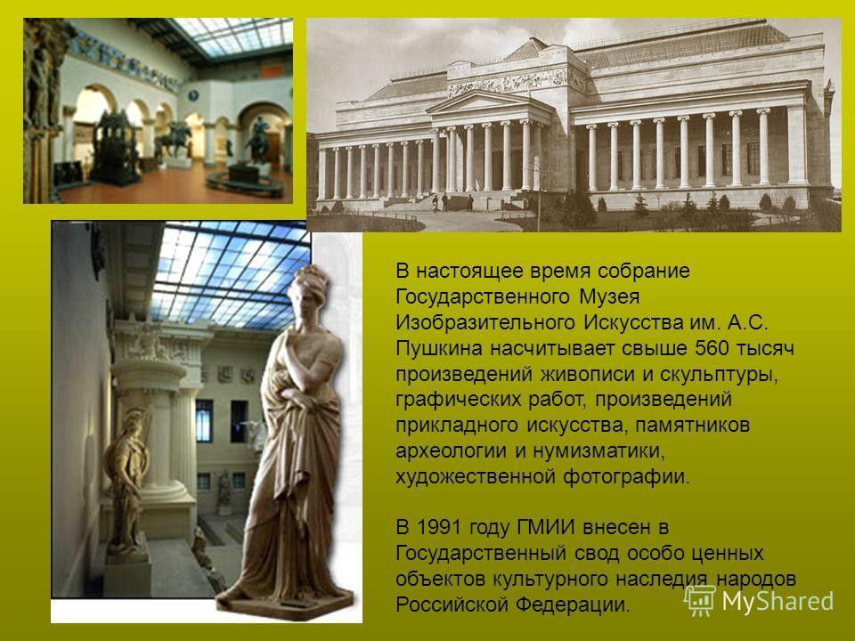 В настоящее время собрание Государственного Музея Изобразительного Искусства им. А.С. Пушкина насчитывает свыше 560 тысяч произведений живописи и скульптуры, графических работ, произведений прикладного искусства, памятников археологии и нумизматики,