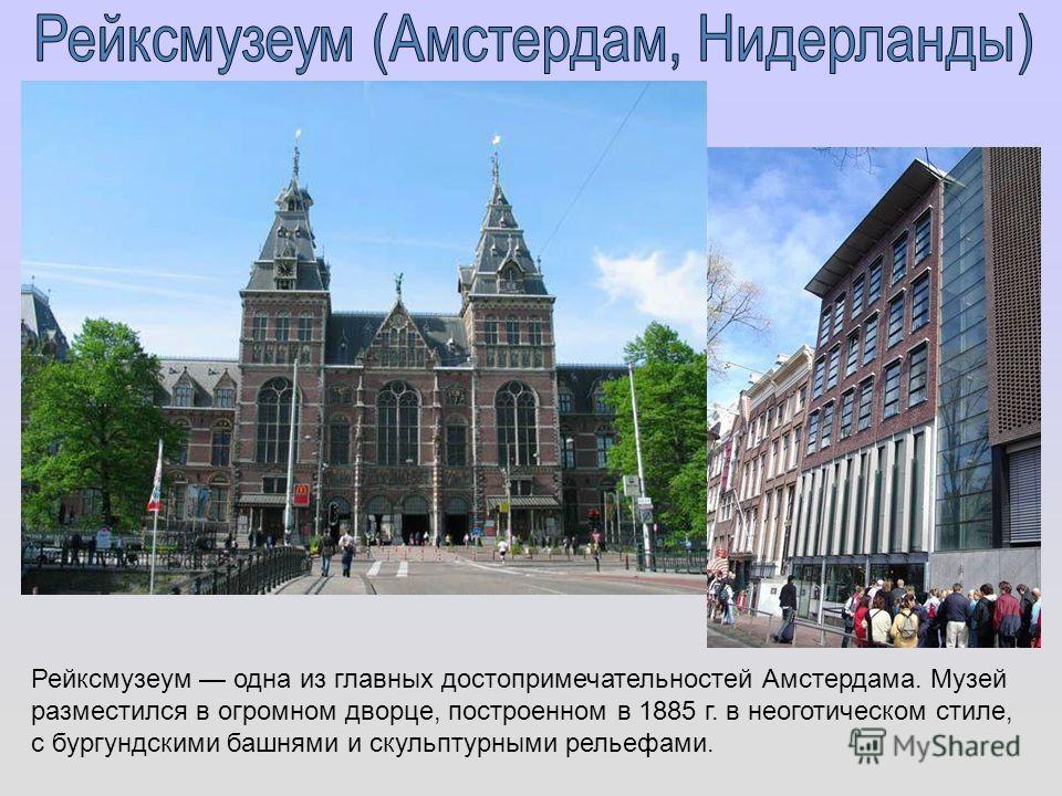 Рейксмузеум одна из главных достопримечательностей Амстердама. Музей разместился в огромном дворце, построенном в 1885 г. в неоготическом стиле, с бургундскими башнями и скульптурными рельефами.