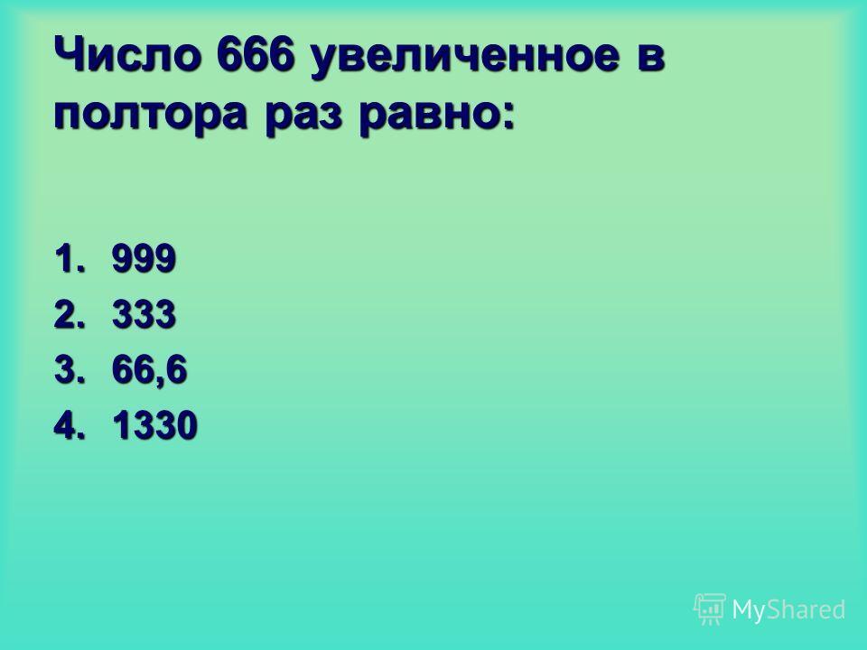 Число 666 увеличенное в полтора раз равно: 1.999 2.333 3.66,6 4.1330