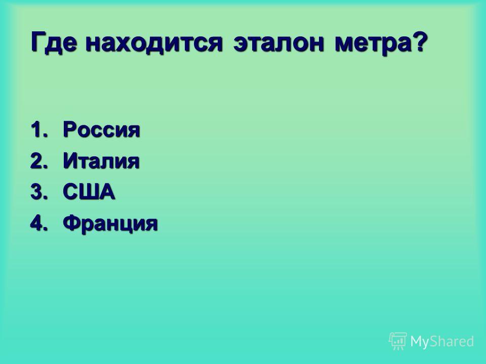 Где находится эталон метра? 1.Россия 2.Италия 3.США 4.Франция