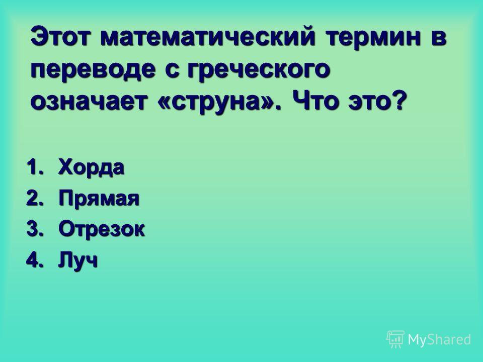 Этот математический термин в переводе с греческого означает «струна». Что это? 1.Хорда 2.Прямая 3.Отрезок 4.Луч