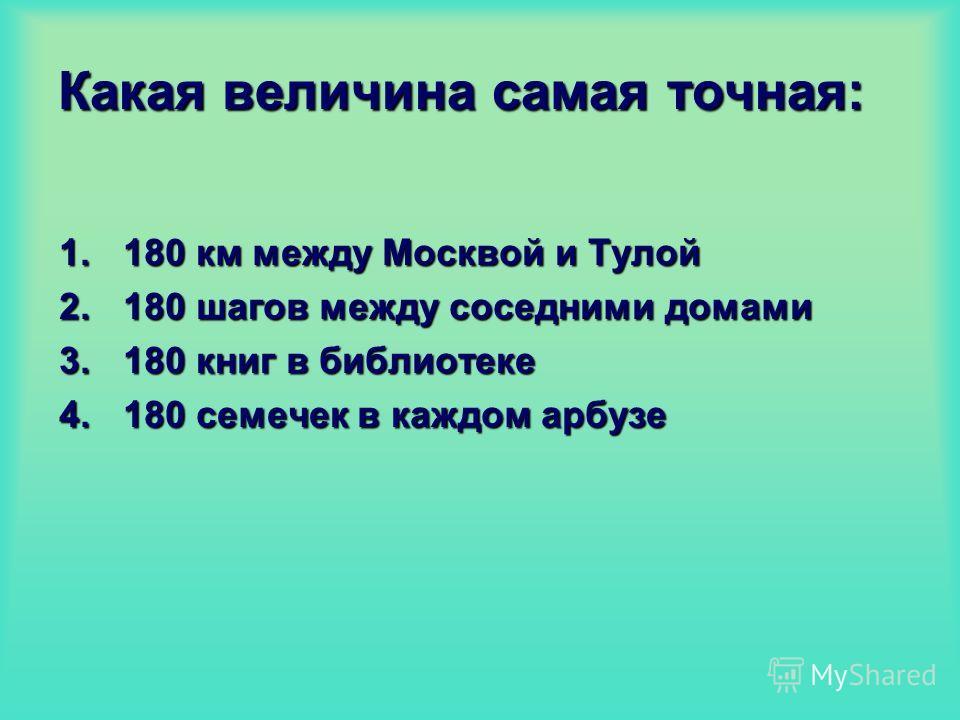Какая величина самая точная: 1.180 км между Москвой и Тулой 2.180 шагов между соседними домами 3.180 книг в библиотеке 4.180 семечек в каждом арбузе