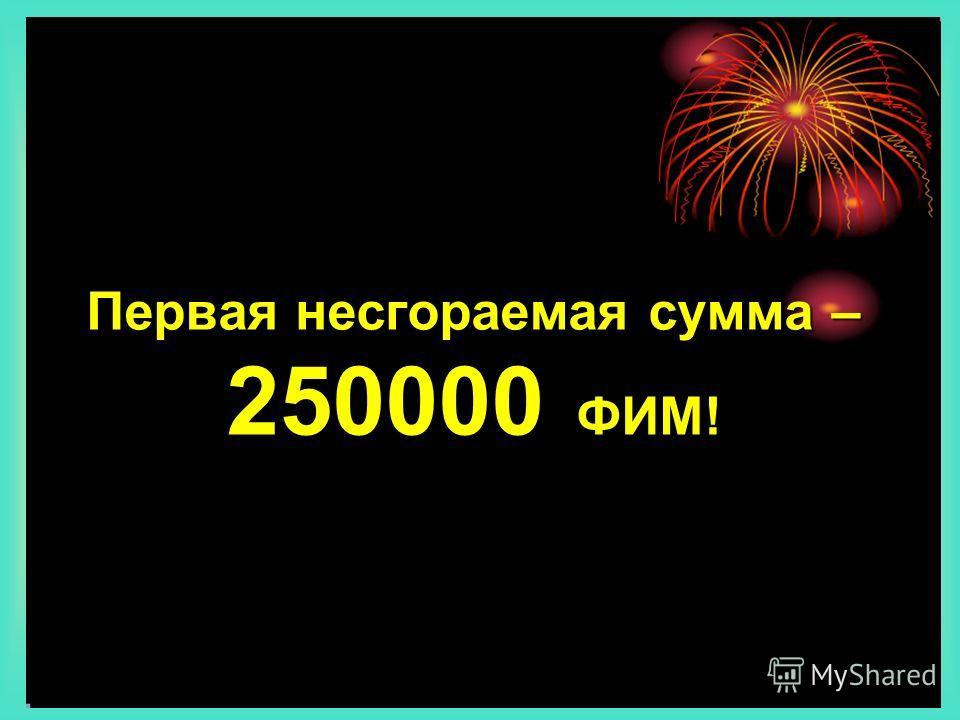 Первая несгораемая сумма – 250000 ФИМ!