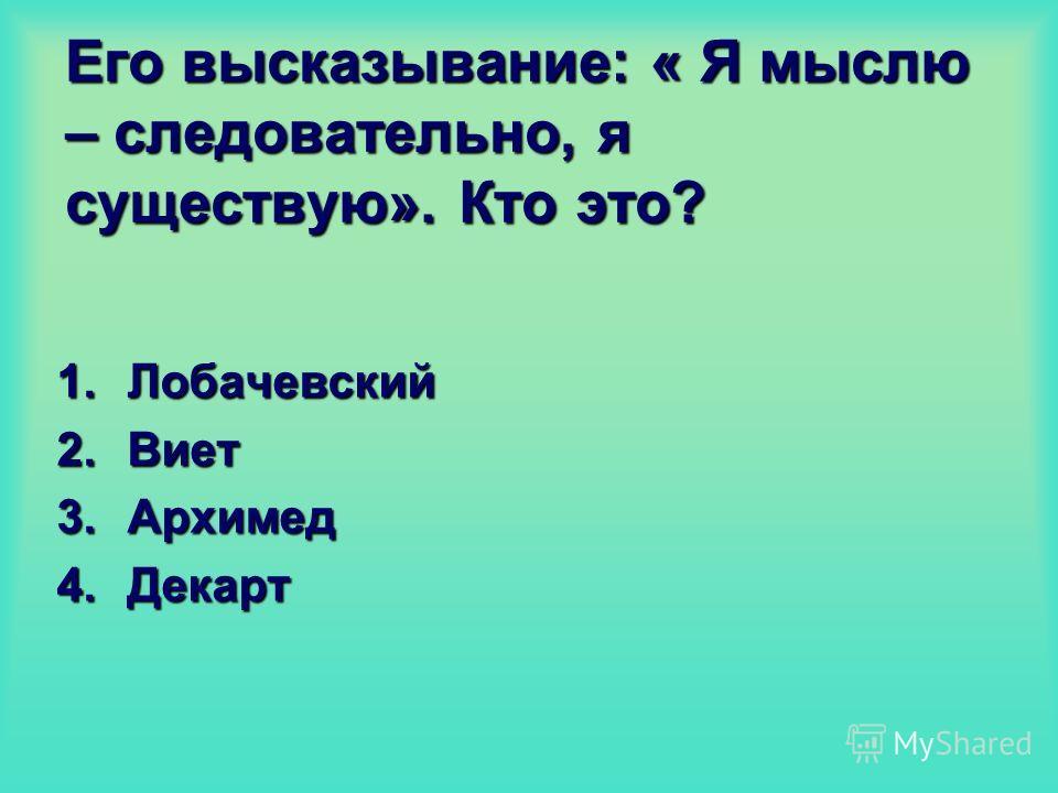 Его высказывание: « Я мыслю – следовательно, я существую». Кто это? 1.Лобачевский 2.Виет 3.Архимед 4.Декарт