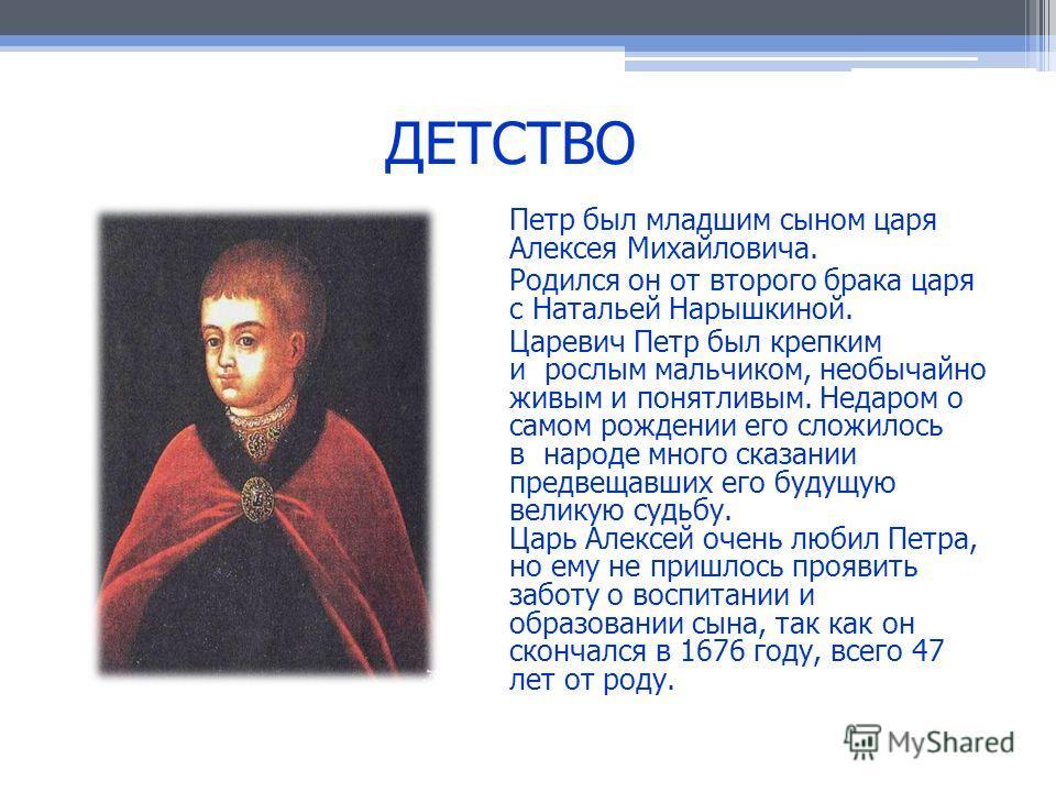 Петр был младшим сыном царя Алексея Михайловича. Родился он от второго брака царя с Натальей Нарышкиной. Царевич Петр был крепким и рослым мальчиком, необычайно живым и понятливым. Недаром о самом рождении его сложилось в народе много сказании предве