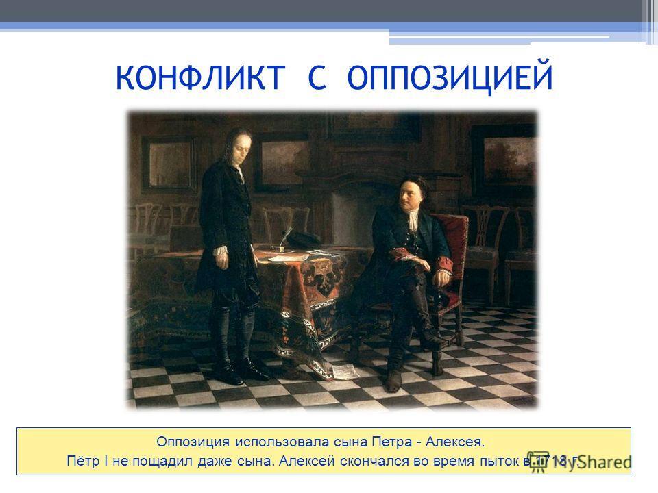 КОНФЛИКТ С ОППОЗИЦИЕЙ Оппозиция использовала сына Петра - Алексея. Пётр I не пощадил даже сына. Алексей скончался во время пыток в 1718 г.
