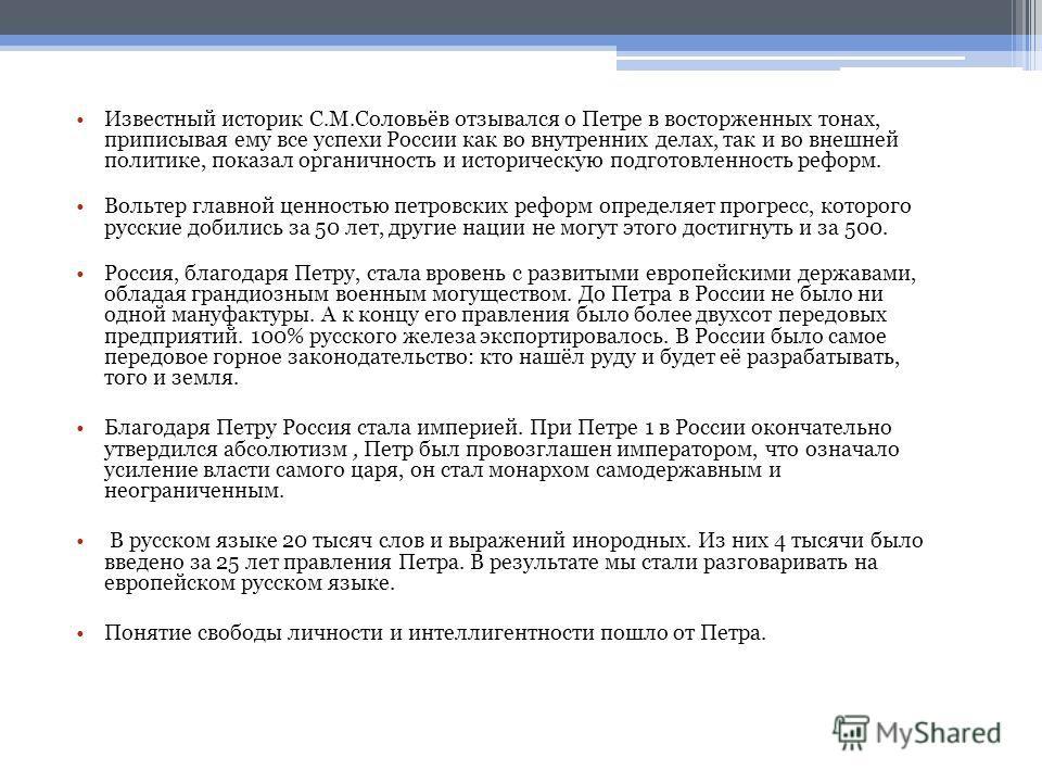 Известный историк С.М.Соловьёв отзывался о Петре в восторженных тонах, приписывая ему все успехи России как во внутренних делах, так и во внешней политике, показал органичность и историческую подготовленность реформ. Вольтер главной ценностью петровс