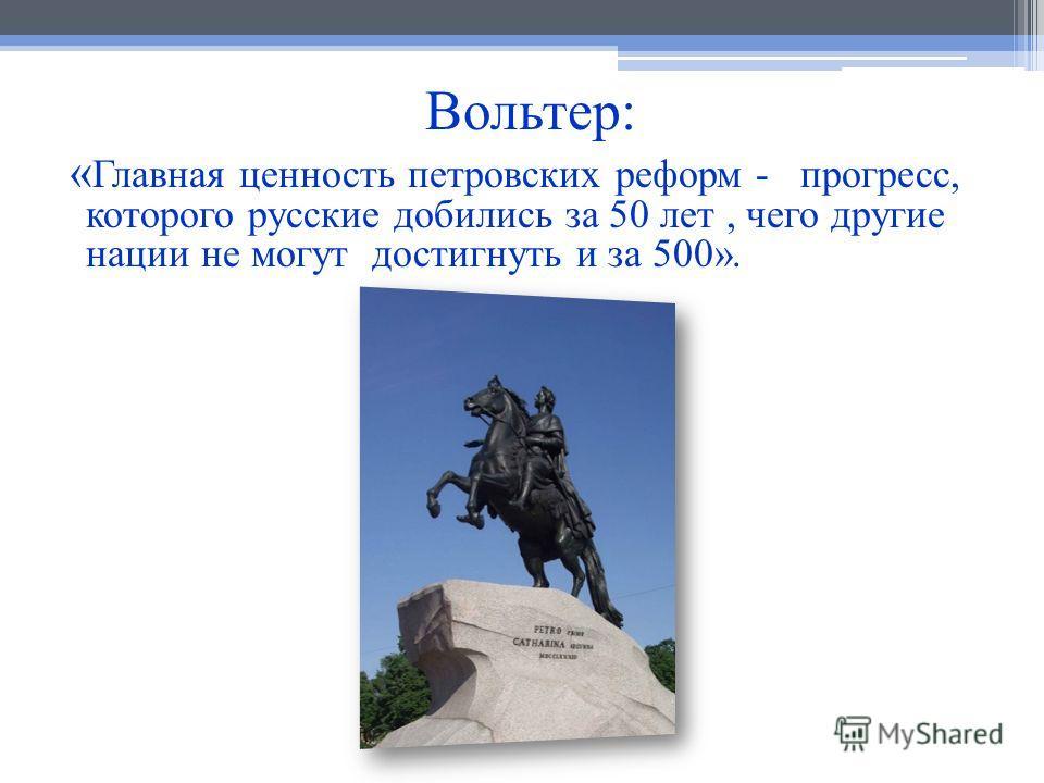 Вольтер: « Главная ценность петровских реформ - прогресс, которого русские добились за 50 лет, чего другие нации не могут достигнуть и за 500».
