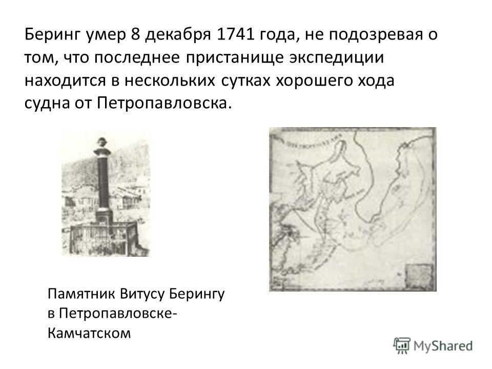 Беринг умер 8 декабря 1741 года, не подозревая о том, что последнее пристанище экспедиции находится в нескольких сутках хорошего хода судна от Петропавловска. Памятник Витусу Берингу в Петропавловске- Камчатском