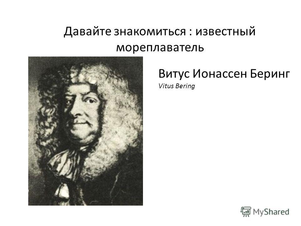 Давайте знакомиться : известный мореплаватель Витус Ионассен Беринг Vitus Bering