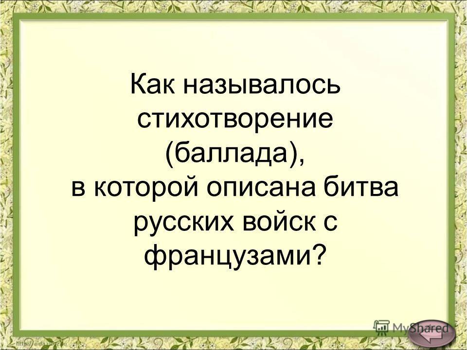 Как называлось стихотворение (баллада), в которой описана битва русских войск с французами?
