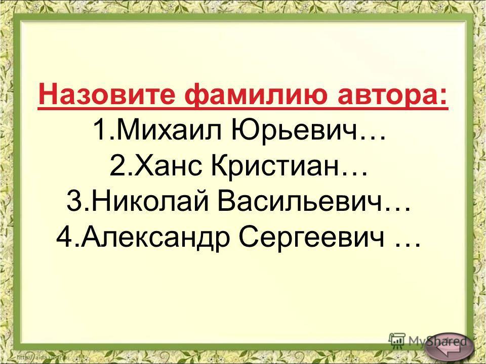 Назовите фамилию автора: 1.Михаил Юрьевич… 2.Ханс Кристиан… 3.Николай Васильевич… 4.Александр Сергеевич …