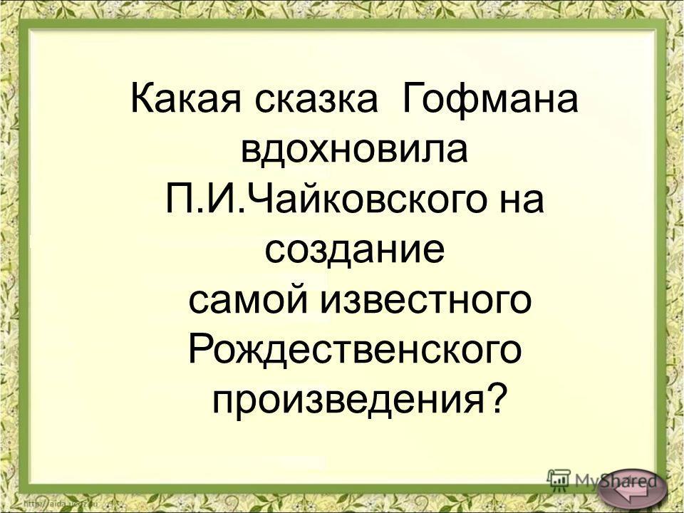 Какая сказка Гофмана вдохновила П.И.Чайковского на создание самой известного Рождественского произведения?
