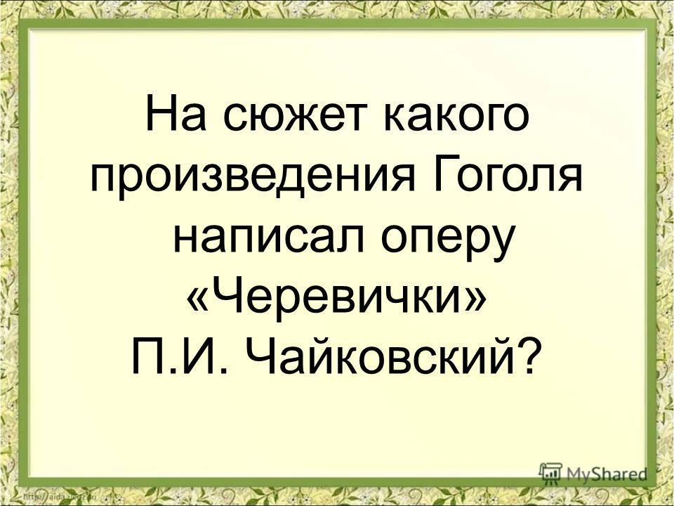 На сюжет какого произведения Гоголя написал оперу «Черевички» П.И. Чайковский?