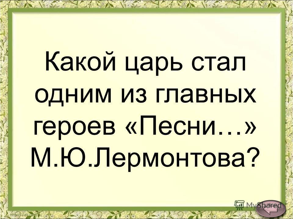 Какой царь стал одним из главных героев «Песни…» М.Ю.Лермонтова?
