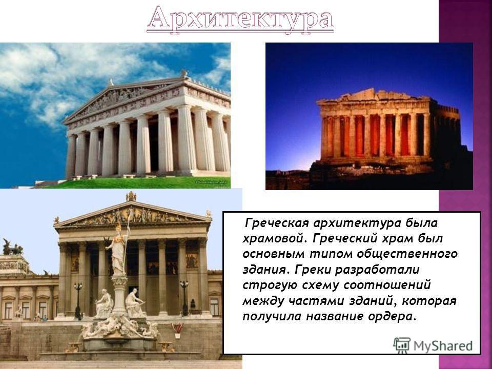 Греческая архитектура была храмовой. Греческий храм был основным типом общественного здания. Греки разработали строгую схему соотношений между частями зданий, которая получила название ордера.