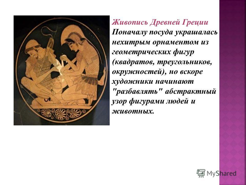 Живопись Живопись Древней Греции Поначалу посуда украшалась нехитрым орнаментом из геометрических фигур (квадратов, треугольников, окружностей), но вскоре художники начинают разбавлять абстрактный узор фигурами людей и животных.