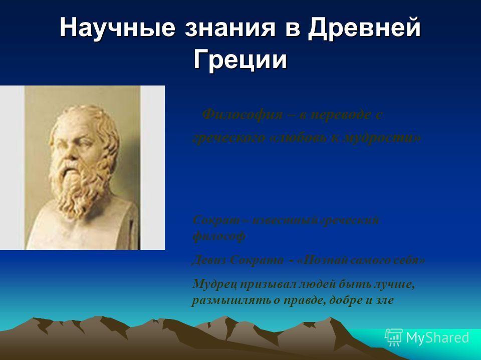 Научные знания в Древней Греции Философия – в переводе с греческого «любовь к мудрости» Сократ – известный греческий философ Девиз Сократа - «Познай самого себя» Мудрец призывал людей быть лучше, размышлять о правде, добре и зле