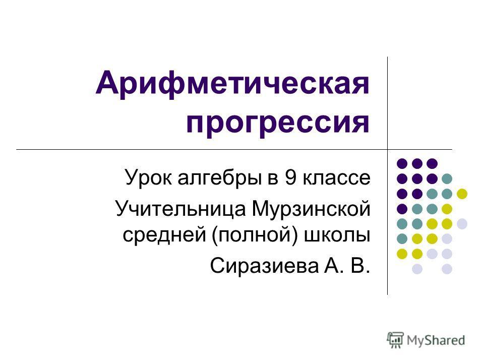 Арифметическая прогрессия Урок алгебры в 9 классе Учительница Мурзинской средней (полной) школы Сиразиева А. В.