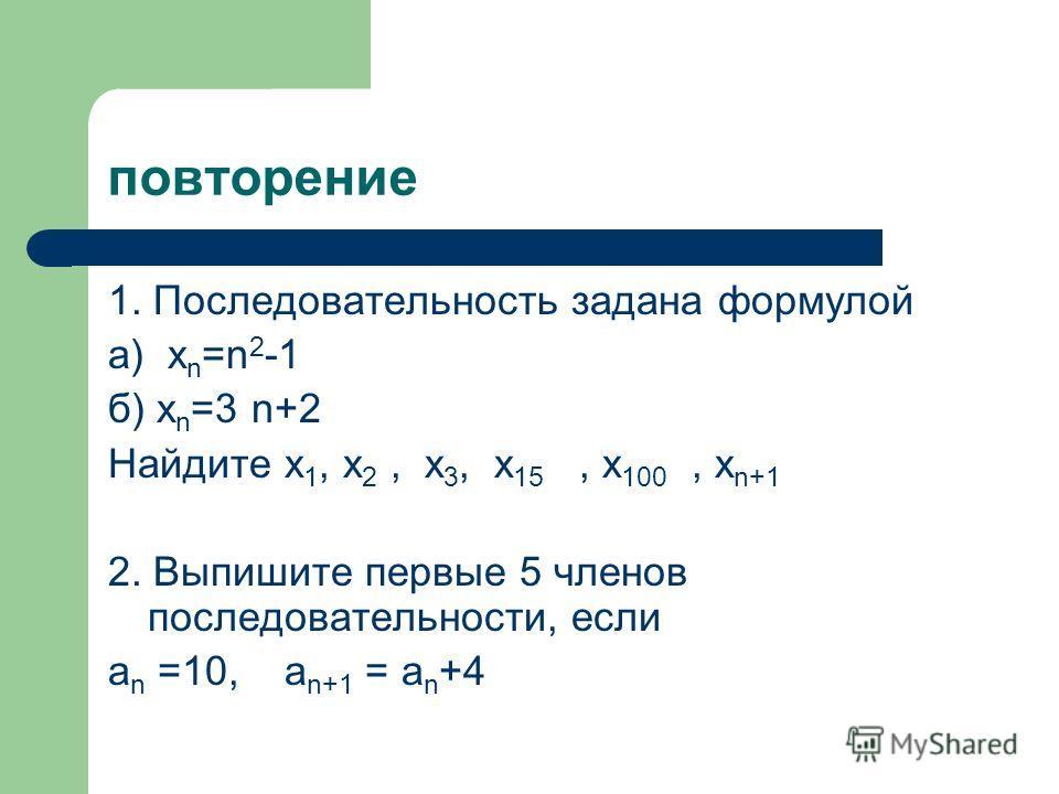 повторение 1. Последовательность задана формулой a) х n =n 2 -1 б) х n =3 n+2 Найдите х 1, х 2, х 3, х 15, х 100, х n+1 2. Выпишите первые 5 членов последовательности, если а n =10, а n+1 = а n +4