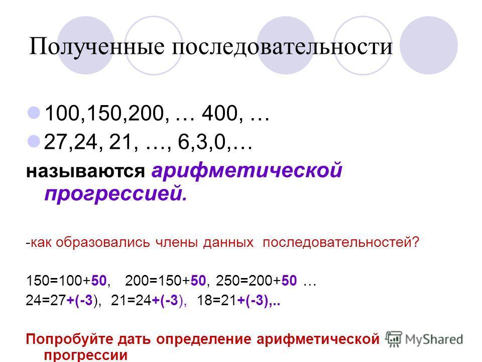 Полученные последовательности 100,150,200, … 400, … 27,24, 21, …, 6,3,0,… называются арифметической прогрессией. -как образовались члены данных последовательностей? 150=100+50, 200=150+50, 250=200+50 … 24=27+(-3), 21=24+(-3), 18=21+(-3),.. Попробуйте