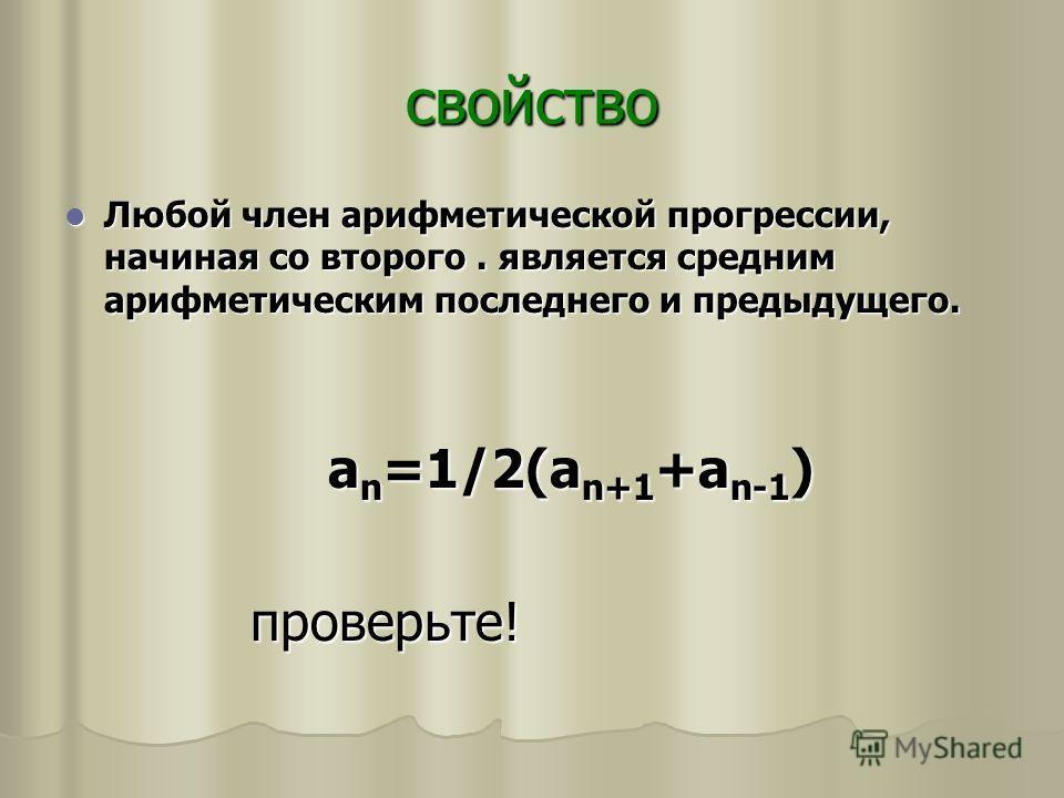 свойство Любой член арифметической прогрессии, начиная со второго. является средним арифметическим последнего и предыдущего. Любой член арифметической прогрессии, начиная со второго. является средним арифметическим последнего и предыдущего. а n =1/2(