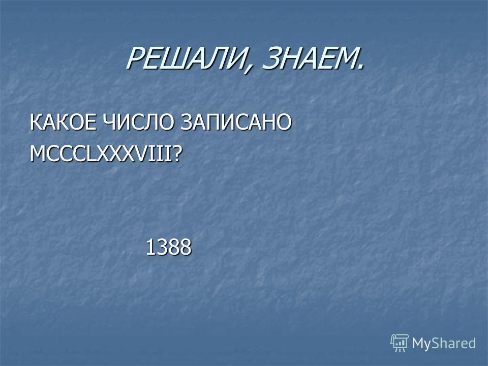 РЕШАЛИ, ЗНАЕМ. КАКОЕ ЧИСЛО ЗАПИСАНО MCCCLXXXVIII? 1388 1388