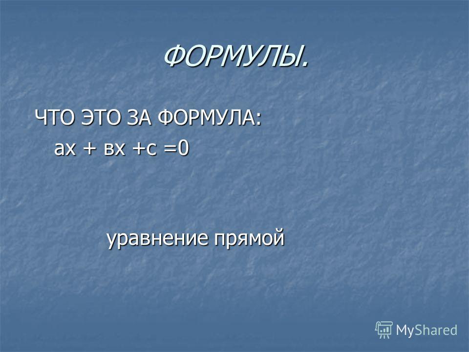 ФОРМУЛЫ. ЧТО ЭТО ЗА ФОРМУЛА: ЧТО ЭТО ЗА ФОРМУЛА: ах + вх +с =0 ах + вх +с =0 уравнение прямой уравнение прямой
