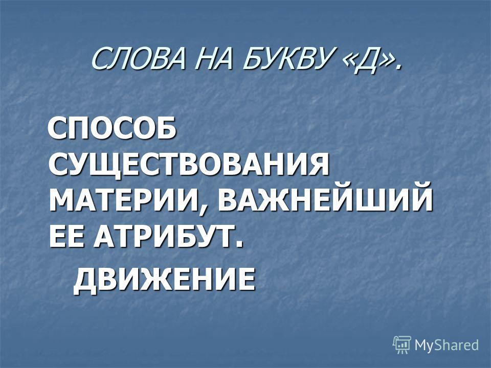 СЛОВА НА БУКВУ «Д». СПОСОБ СУЩЕСТВОВАНИЯ МАТЕРИИ, ВАЖНЕЙШИЙ ЕЕ АТРИБУТ. СПОСОБ СУЩЕСТВОВАНИЯ МАТЕРИИ, ВАЖНЕЙШИЙ ЕЕ АТРИБУТ. ДВИЖЕНИЕ ДВИЖЕНИЕ